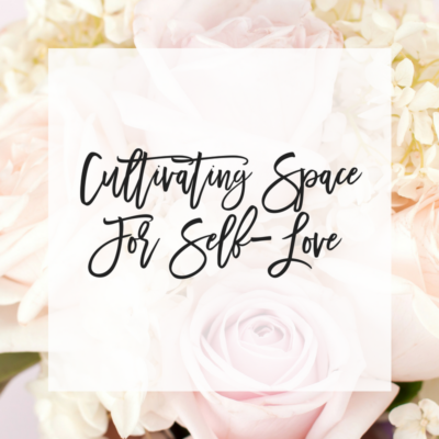 Cultivating Space For Self-Love
